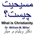 Persian Christian Literature by Dr. William M. Miller on What is Christianity, Basic Principles of Christianity in Persian Farsi by Dr. William M. Miller